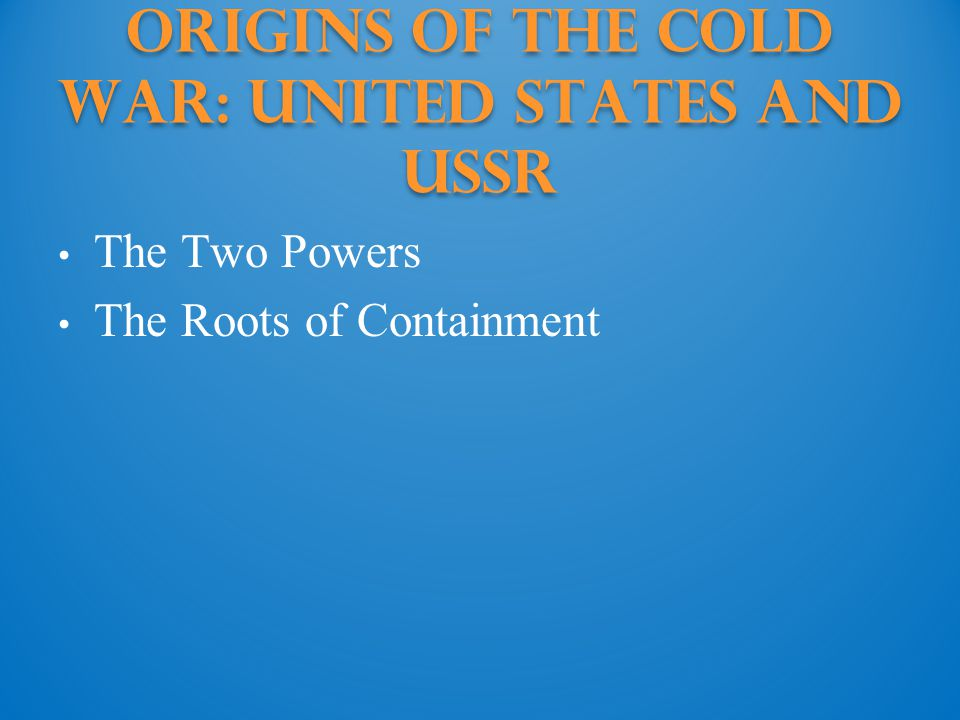 Origins of the Cold War: United States and ussr The Two Powers The Roots of Containment