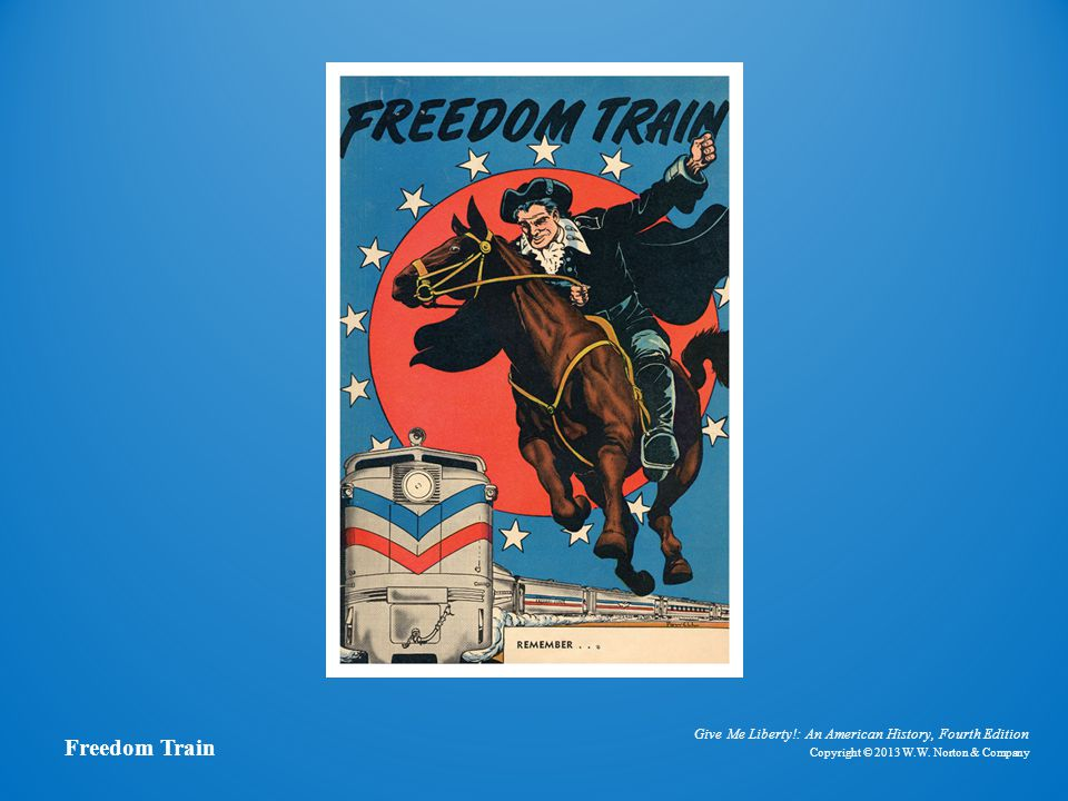 Give Me Liberty!: An American History, Fourth Edition Copyright © 2013 W.W. Norton & Company Freedom Train