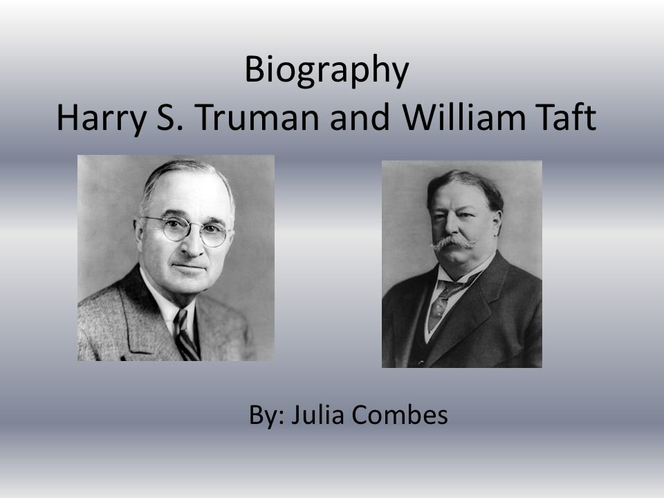 Biography Harry S. Truman and William Taft By: Julia Combes