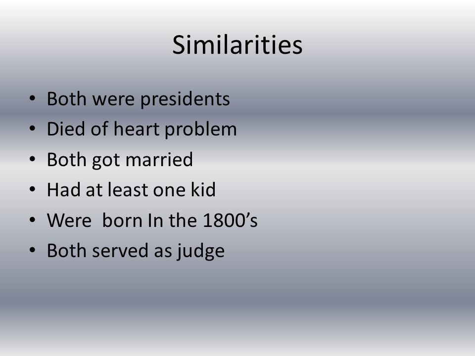 Similarities Both were presidents Died of heart problem Both got married Had at least one kid Were born In the 1800's Both served as judge