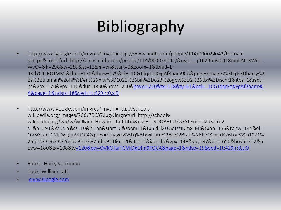 Bibliography http://www.google.com/imgres imgurl=http://www.nndb.com/people/114/000024042/truman- sm.jpg&imgrefurl=http://www.nndb.com/people/114/000024042/&usg=__pHJ2l6msJC4T8maEAErKWrL_ WvQ=&h=298&w=285&sz=13&hl=en&start=0&zoom=1&tbnid=L- 4KdYC4LROJMM:&tbnh=138&tbnw=129&ei=_1CGTdqrFoXVgAf3ham9CA&prev=/images%3Fq%3Dharry%2 Bs%2Btruman%26hl%3Den%26biw%3D1021%26bih%3D623%26gbv%3D2%26tbs%3Disch:1&itbs=1&iact= hc&vpx=120&vpy=110&dur=1830&hovh=230&hovw=220&tx=138&ty=61&oei=_1CGTdqrFoXVgAf3ham9C A&page=1&ndsp=18&ved=1t:429,r:0,s:0hovw=220&tx=138&ty=61&oei=_1CGTdqrFoXVgAf3ham9C A&page=1&ndsp=18&ved=1t:429,r:0,s:0 http://www.google.com/imgres imgurl=http://schools- wikipedia.org/images/706/70637.jpg&imgrefurl=http://schools- wikipedia.org/wp/w/William_Howard_Taft.htm&usg=__9DOBHFU7wEYFEogpsfZ9Sam-2- s=&h=291&w=225&sz=10&hl=en&start=0&zoom=1&tbnid=iZUGcTzzIDmSLM:&tbnh=156&tbnw=144&ei= OVKGTarTCMjDgQfjn9TQCA&prev=/images%3Fq%3Dwilliam%2Bh%2Btaft%26hl%3Den%26biw%3D1021% 26bih%3D623%26gbv%3D2%26tbs%3Disch:1&itbs=1&iact=hc&vpx=148&vpy=97&dur=650&hovh=232&h ovw=180&tx=108&ty=120&oei=OVKGTarTCMjDgQfjn9TQCA&page=1&ndsp=15&ved=1t:429,r:0,s:0=120&oei=OVKGTarTCMjDgQfjn9TQCA&page=1&ndsp=15&ved=1t:429,r:0,s:0 Book – Harry S.