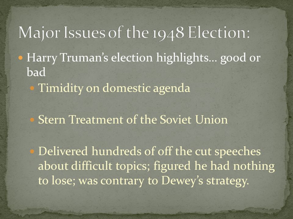 Harry Truman's election highlights… good or bad Timidity on domestic agenda Stern Treatment of the Soviet Union Delivered hundreds of off the cut speeches about difficult topics; figured he had nothing to lose; was contrary to Dewey's strategy.