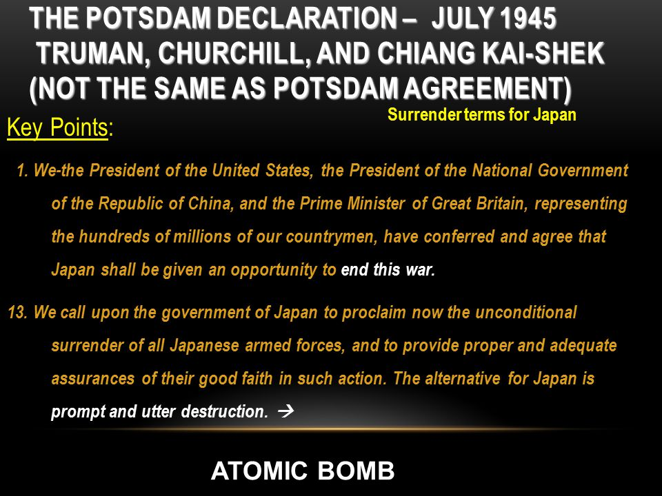 THE POTSDAM DECLARATION – JULY 1945 TRUMAN, CHURCHILL, AND CHIANG KAI-SHEK (NOT THE SAME AS POTSDAM AGREEMENT) Key Points: 1. We-the President of the