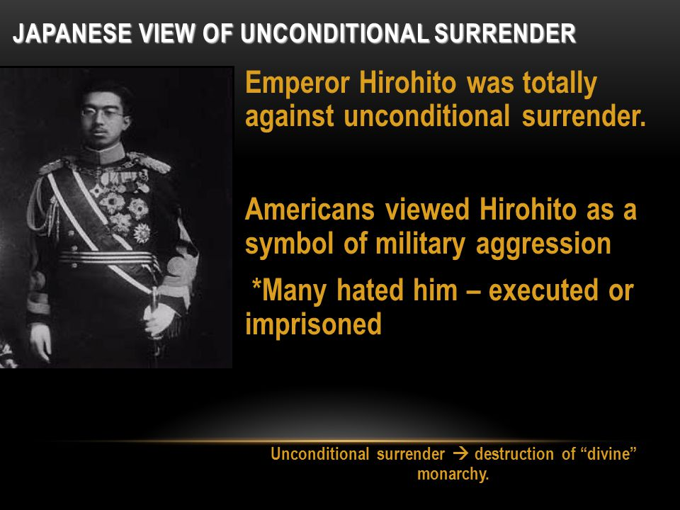 JAPANESE VIEW OF UNCONDITIONAL SURRENDER Emperor Hirohito was totally against unconditional surrender. Americans viewed Hirohito as a symbol of milita