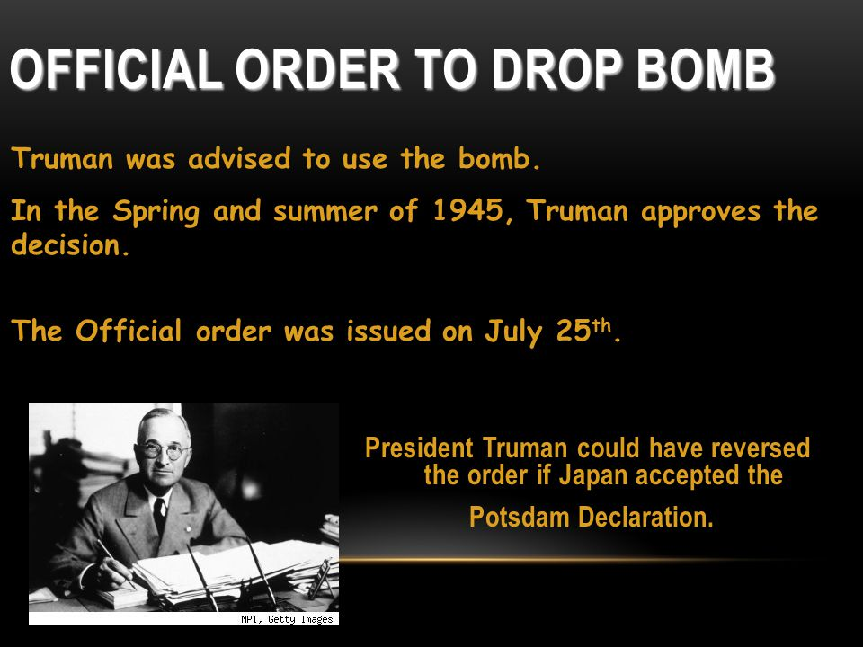 OFFICIAL ORDER TO DROP BOMB President Truman could have reversed the order if Japan accepted the Potsdam Declaration. Truman was advised to use the bo