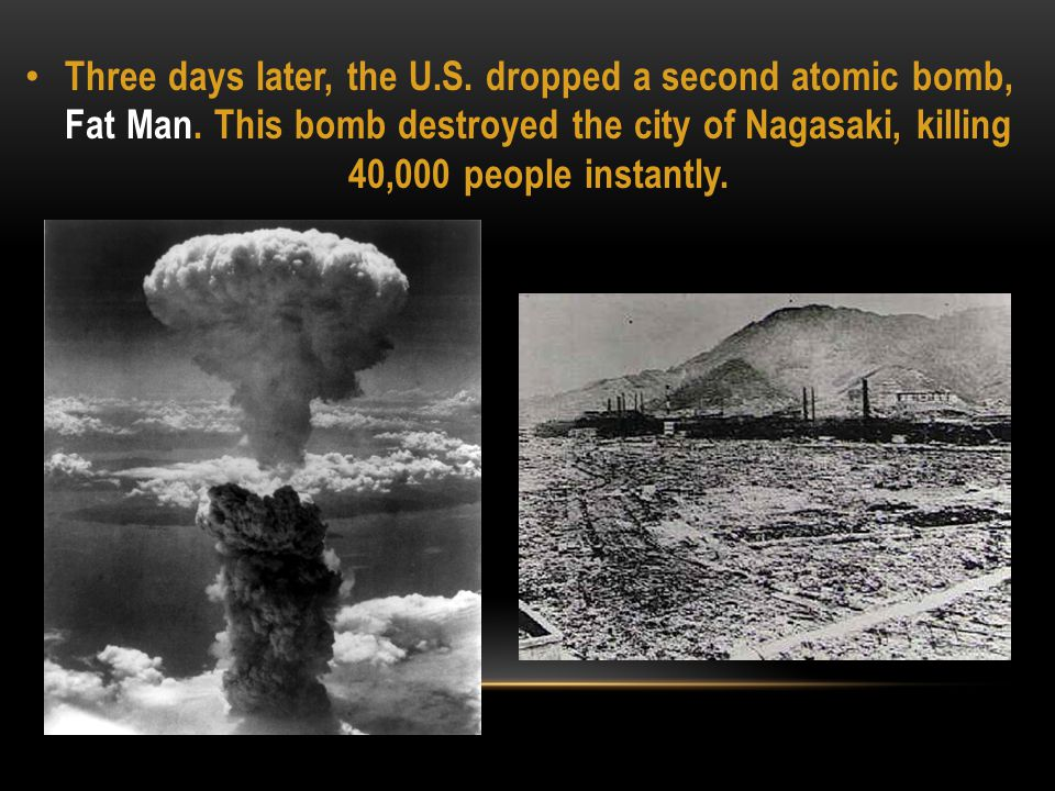 Three days later, the U.S. dropped a second atomic bomb, Fat Man. This bomb destroyed the city of Nagasaki, killing 40,000 people instantly.