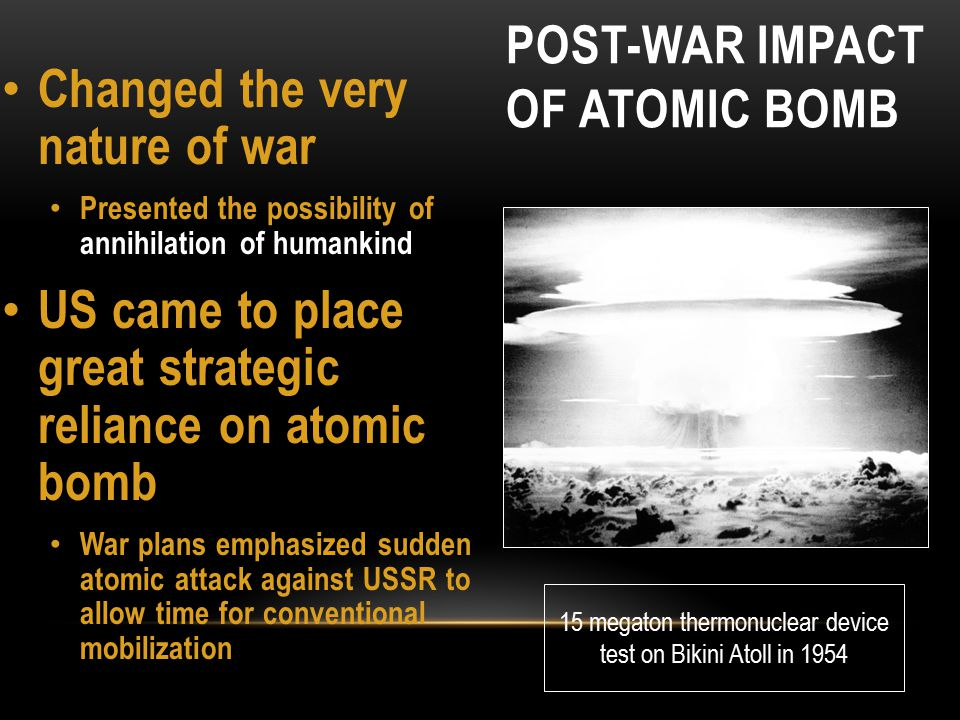 POST-WAR IMPACT OF ATOMIC BOMB Changed the very nature of war Presented the possibility of annihilation of humankind US came to place great strategic