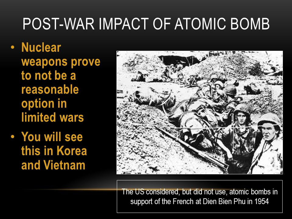POST-WAR IMPACT OF ATOMIC BOMB Nuclear weapons prove to not be a reasonable option in limited wars You will see this in Korea and Vietnam The US consi