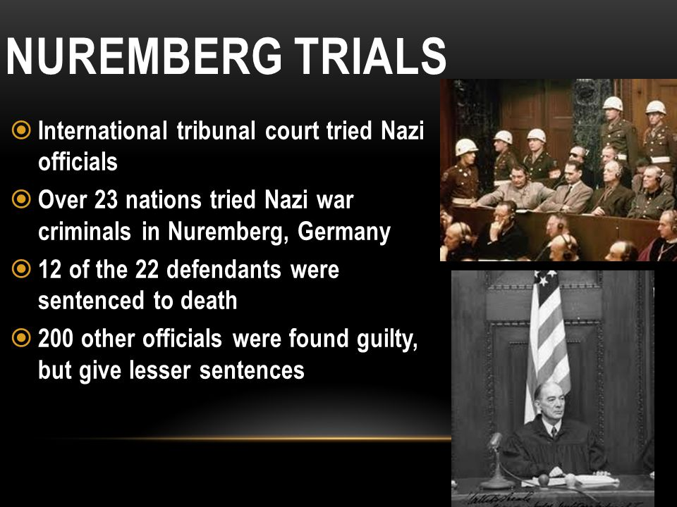 NUREMBERG TRIALS  International tribunal court tried Nazi officials  Over 23 nations tried Nazi war criminals in Nuremberg, Germany  12 of the 22 d