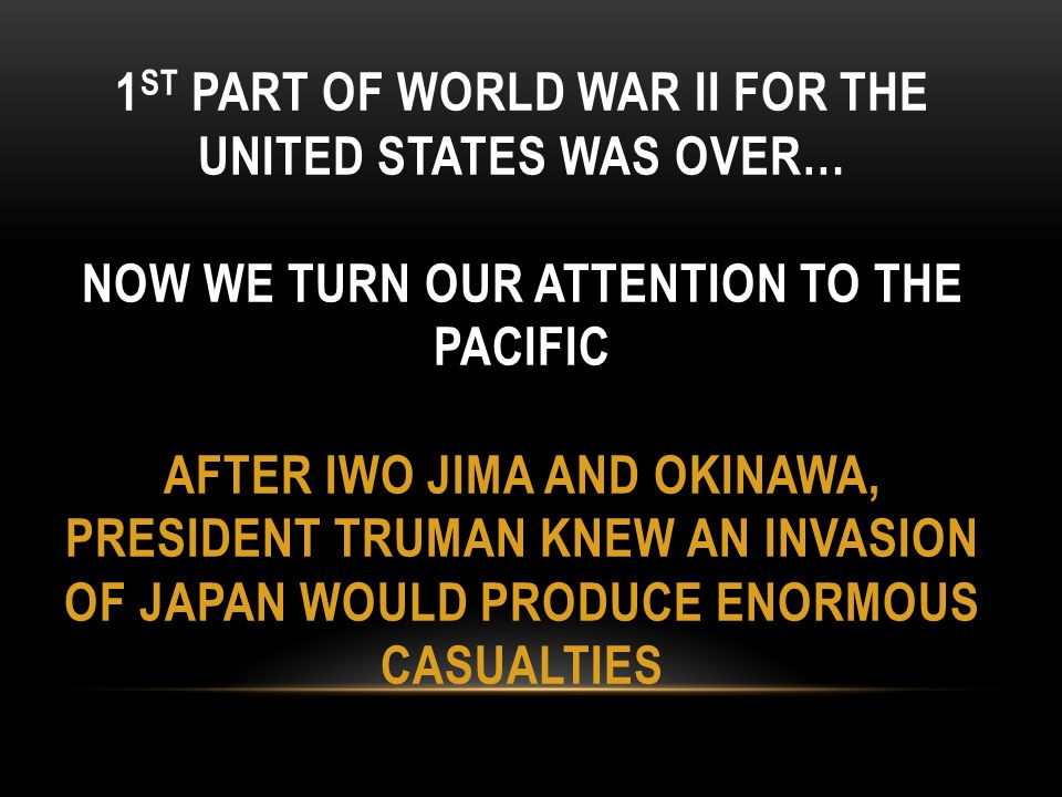 1 ST PART OF WORLD WAR II FOR THE UNITED STATES WAS OVER… NOW WE TURN OUR ATTENTION TO THE PACIFIC AFTER IWO JIMA AND OKINAWA, PRESIDENT TRUMAN KNEW A