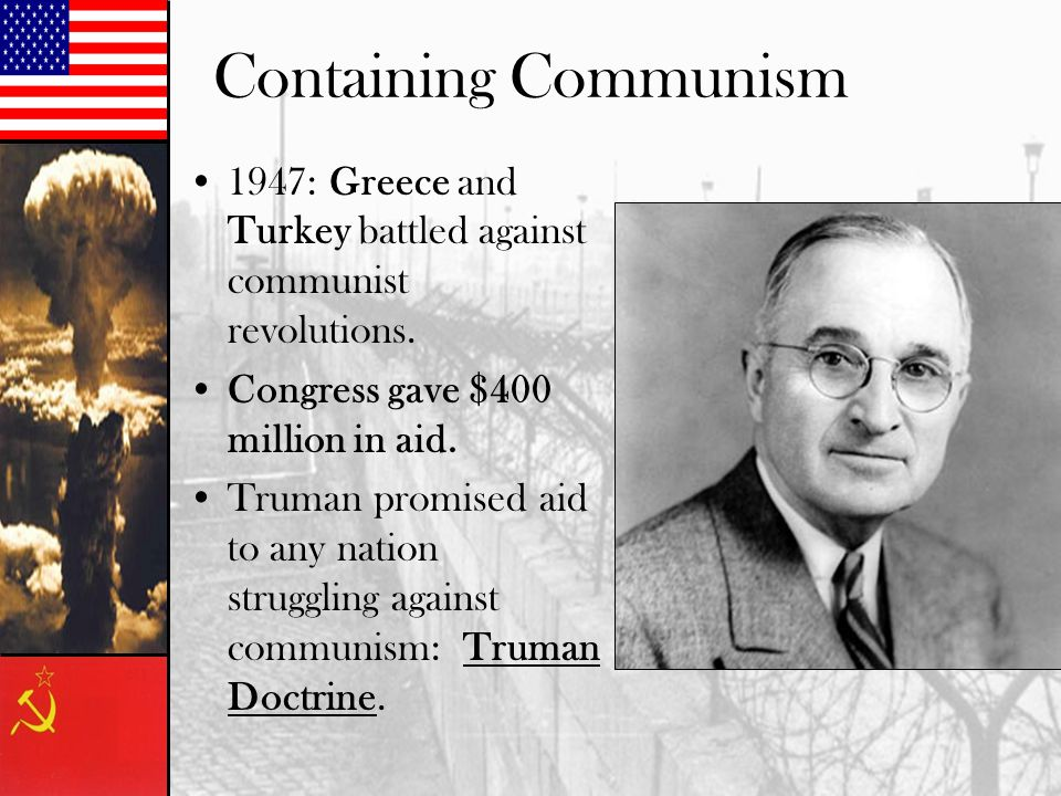 Containing Communism 1947: Greece and Turkey battled against communist revolutions. Congress gave $400 million in aid. Truman promised aid to any nati