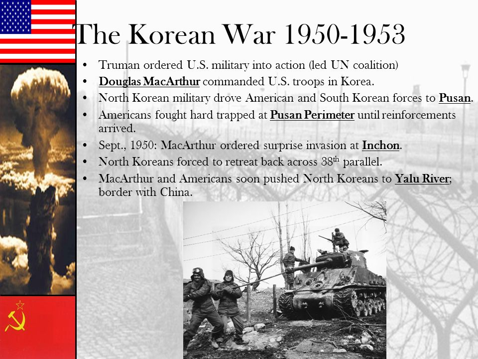 The Korean War 1950-1953 Truman ordered U.S. military into action (led UN coalition) Douglas MacArthur commanded U.S. troops in Korea. North Korean mi