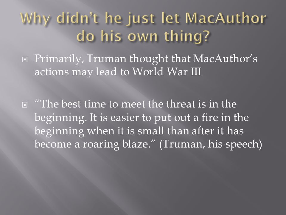  Primarily, Truman thought that MacAuthor's actions may lead to World War III  The best time to meet the threat is in the beginning.