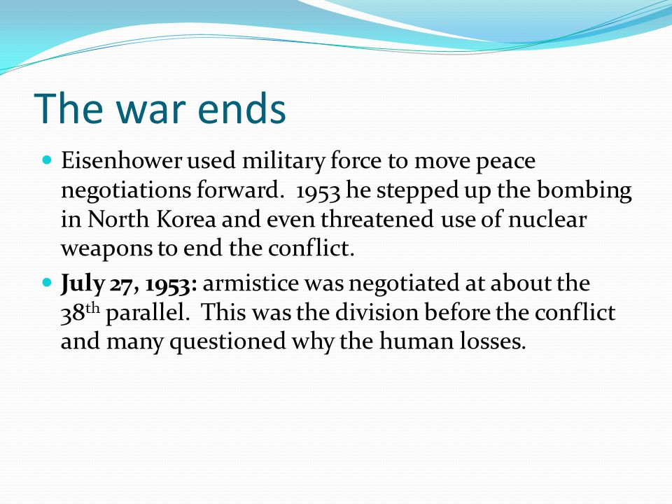 The war ends Eisenhower used military force to move peace negotiations forward. 1953 he stepped up the bombing in North Korea and even threatened use