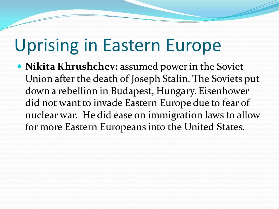 Uprising in Eastern Europe Nikita Khrushchev: assumed power in the Soviet Union after the death of Joseph Stalin. The Soviets put down a rebellion in