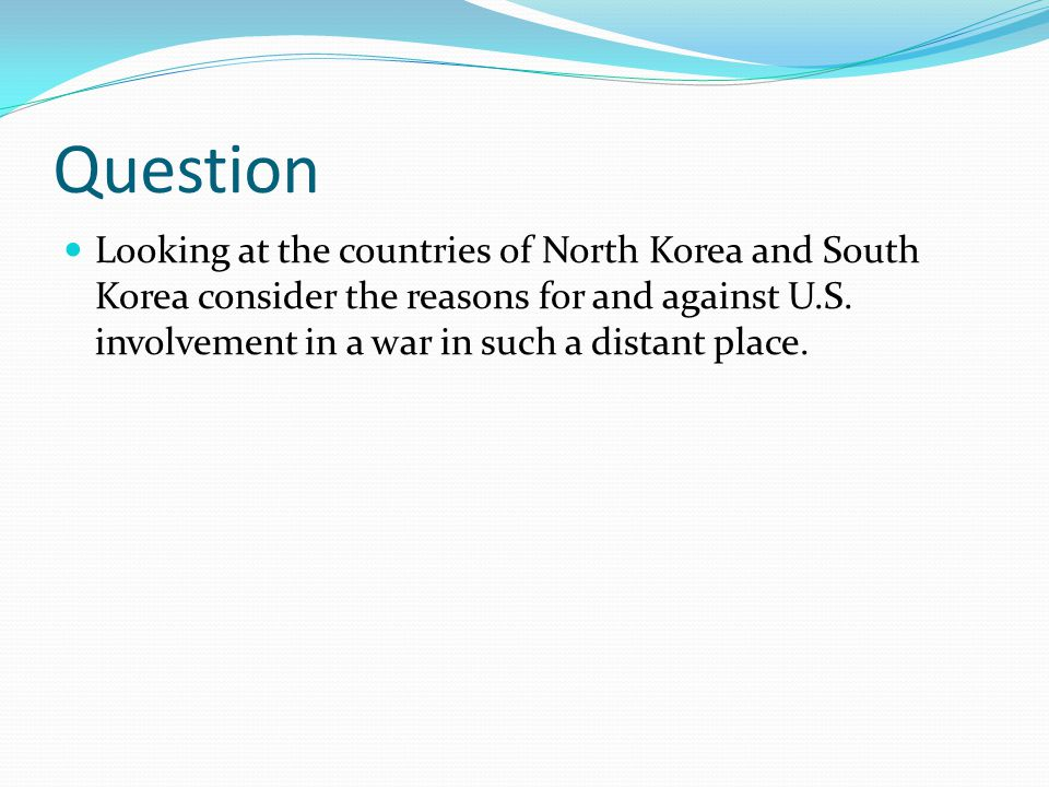 Question Looking at the countries of North Korea and South Korea consider the reasons for and against U.S. involvement in a war in such a distant plac