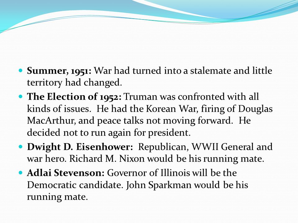 Summer, 1951: War had turned into a stalemate and little territory had changed. The Election of 1952: Truman was confronted with all kinds of issues.