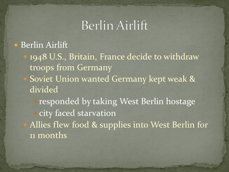 Berlin Airlift 1948 U.S., Britain, France decide to withdraw troops from Germany Soviet Union wanted Germany kept weak & divided responded by taking W