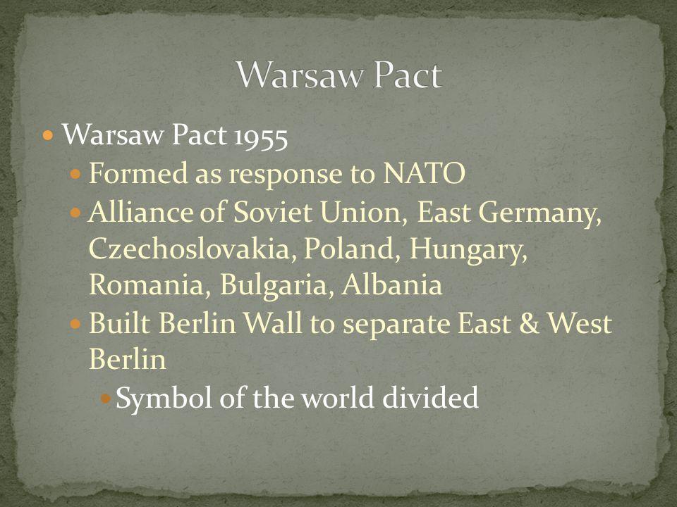 Warsaw Pact 1955 Formed as response to NATO Alliance of Soviet Union, East Germany, Czechoslovakia, Poland, Hungary, Romania, Bulgaria, Albania Built