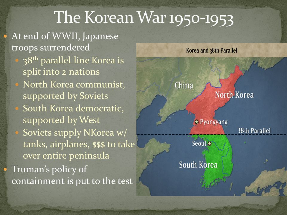 At end of WWII, Japanese troops surrendered 38 th parallel line Korea is split into 2 nations North Korea communist, supported by Soviets South Korea