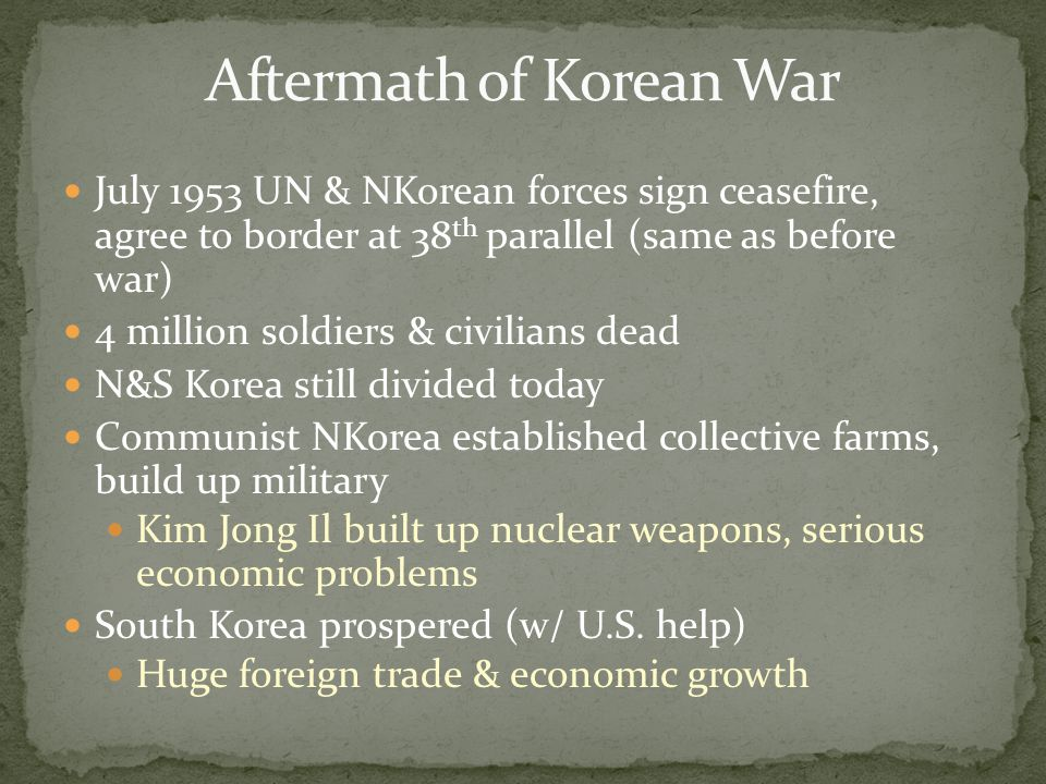 July 1953 UN & NKorean forces sign ceasefire, agree to border at 38 th parallel (same as before war) 4 million soldiers & civilians dead N&S Korea sti