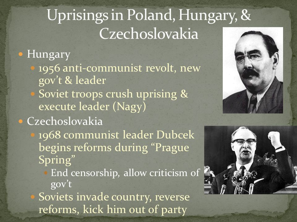 Hungary 1956 anti-communist revolt, new gov't & leader Soviet troops crush uprising & execute leader (Nagy) Czechoslovakia 1968 communist leader Dubce