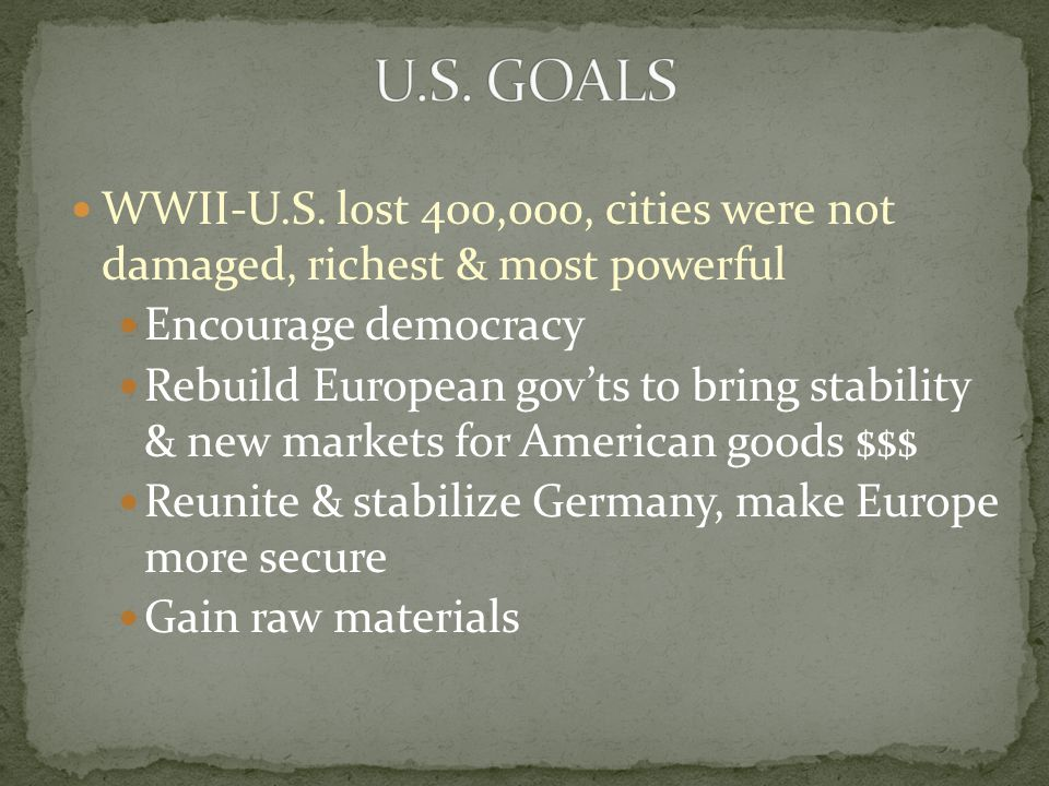WWII-U.S. lost 400,000, cities were not damaged, richest & most powerful Encourage democracy Rebuild European gov'ts to bring stability & new markets