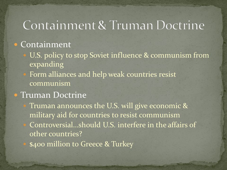 Containment U.S. policy to stop Soviet influence & communism from expanding Form alliances and help weak countries resist communism Truman Doctrine Tr