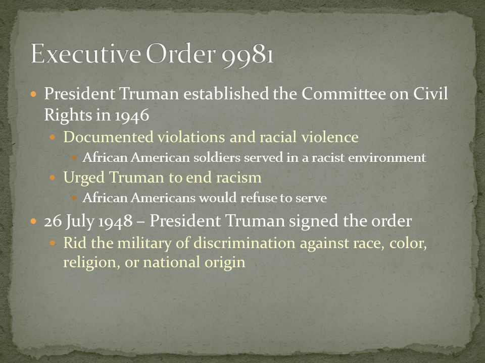 President Truman established the Committee on Civil Rights in 1946 Documented violations and racial violence African American soldiers served in a racist environment Urged Truman to end racism African Americans would refuse to serve 26 July 1948 – President Truman signed the order Rid the military of discrimination against race, color, religion, or national origin