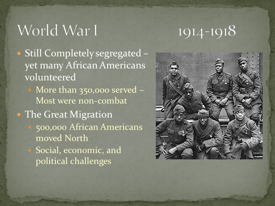Still Completely segregated – yet many African Americans volunteered More than 350,000 served – Most were non-combat The Great Migration 500,000 African Americans moved North Social, economic, and political challenges