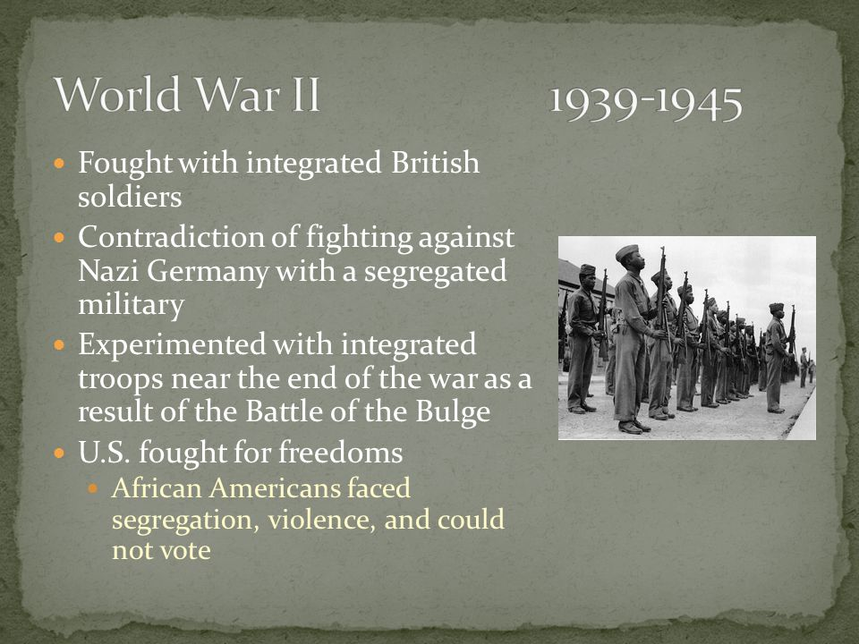 Fought with integrated British soldiers Contradiction of fighting against Nazi Germany with a segregated military Experimented with integrated troops near the end of the war as a result of the Battle of the Bulge U.S.