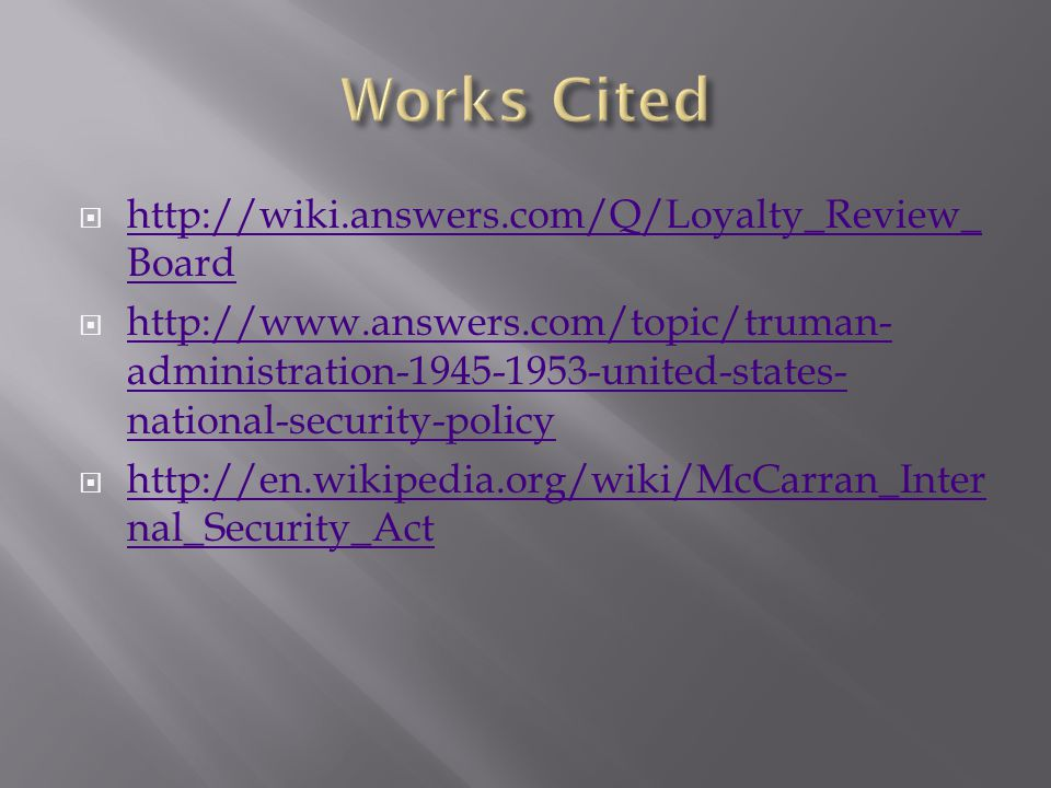  http://wiki.answers.com/Q/Loyalty_Review_ Board http://wiki.answers.com/Q/Loyalty_Review_ Board  http://www.answers.com/topic/truman- administration-1945-1953-united-states- national-security-policy http://www.answers.com/topic/truman- administration-1945-1953-united-states- national-security-policy  http://en.wikipedia.org/wiki/McCarran_Inter nal_Security_Act http://en.wikipedia.org/wiki/McCarran_Inter nal_Security_Act