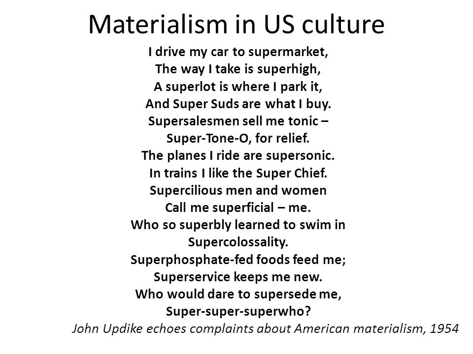 Materialism in US culture I drive my car to supermarket, The way I take is superhigh, A superlot is where I park it, And Super Suds are what I buy.