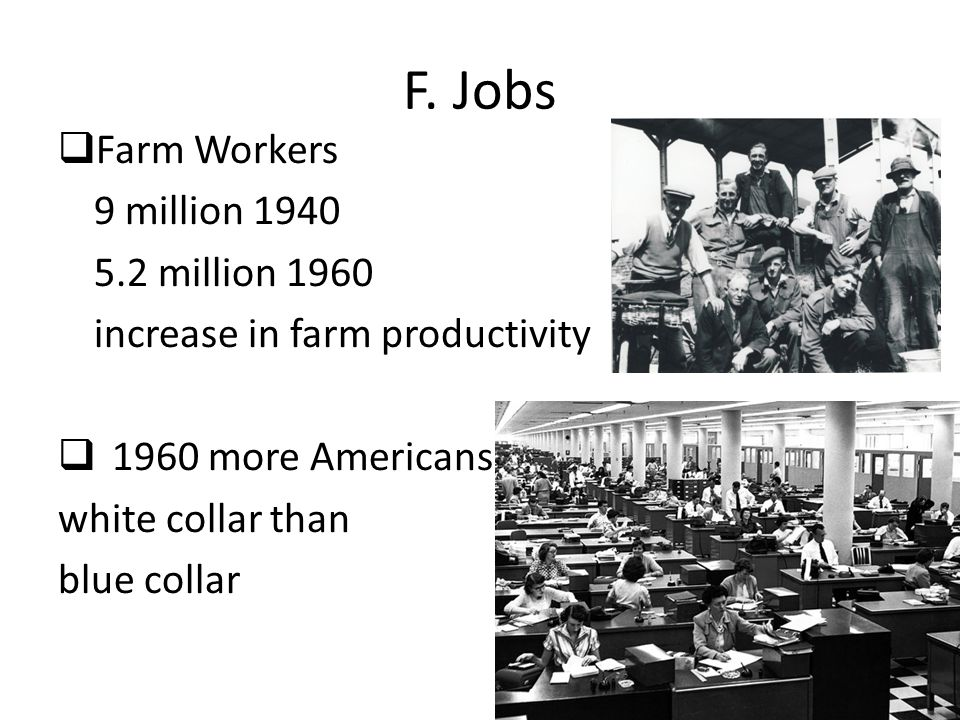 F. Jobs  Farm Workers 9 million 1940 5.2 million 1960 increase in farm productivity  1960 more Americans white collar than blue collar