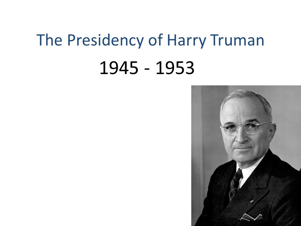 1945 - 1953 The Presidency of Harry Truman