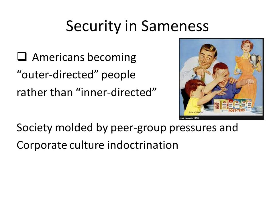 Security in Sameness  Americans becoming outer-directed people rather than inner-directed Society molded by peer-group pressures and Corporate culture indoctrination