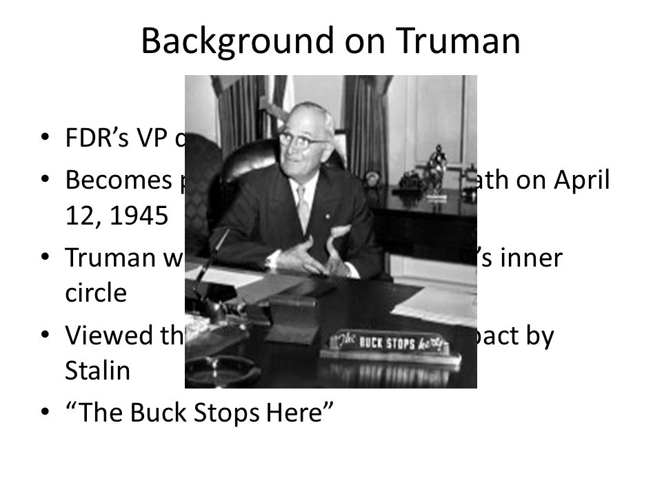 Background on Truman FDR's VP during his 4 th term Becomes president upon FDR's death on April 12, 1945 Truman was mostly left out of FDR's inner circle Viewed the Yalta Conference as a pact by Stalin The Buck Stops Here