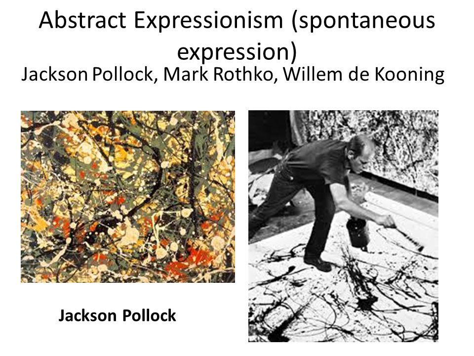Abstract Expressionism (spontaneous expression) Jackson Pollock, Mark Rothko, Willem de Kooning Jackson Pollock