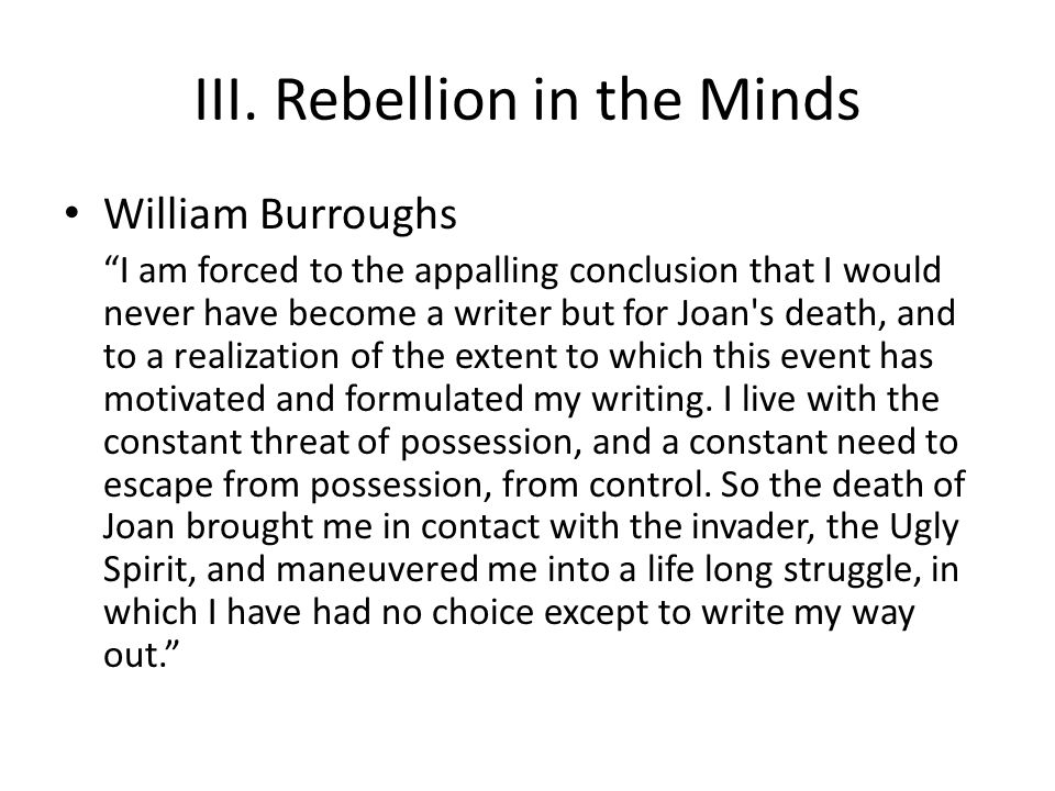 """III. Rebellion in the Minds William Burroughs """"I am forced to the appalling conclusion that I would never have become a writer but for Joan's death, a"""