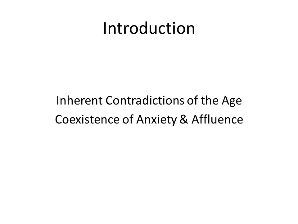 Introduction Inherent Contradictions of the Age Coexistence of Anxiety & Affluence