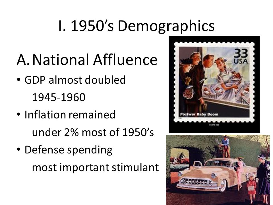 I. 1950's Demographics A.National Affluence GDP almost doubled 1945-1960 Inflation remained under 2% most of 1950's Defense spending most important st
