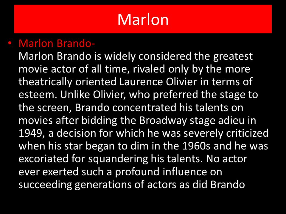 Marlon Marlon Brando- Marlon Brando is widely considered the greatest movie actor of all time, rivaled only by the more theatrically oriented Laurence Olivier in terms of esteem.