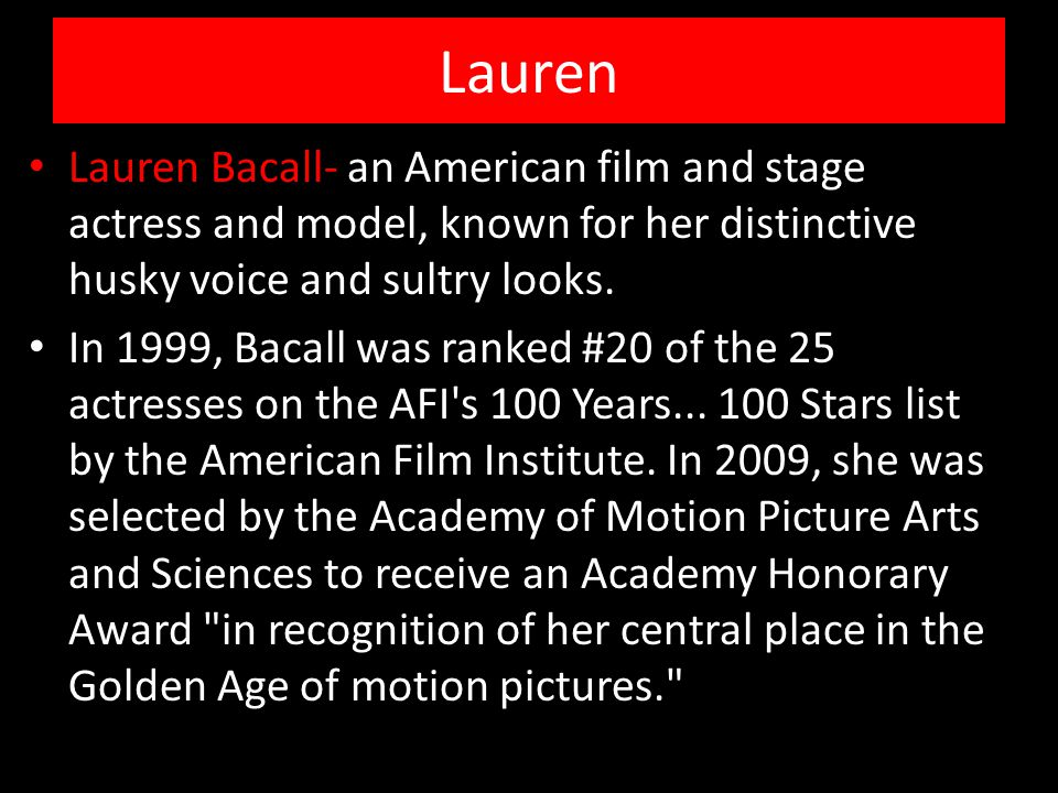 Lauren Lauren Bacall- an American film and stage actress and model, known for her distinctive husky voice and sultry looks. In 1999, Bacall was ranked
