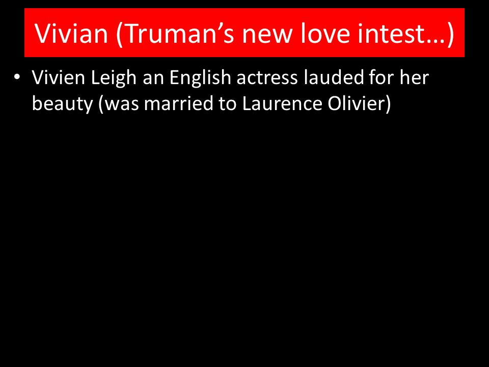 Vivian (Truman's new love intest…) Vivien Leigh an English actress lauded for her beauty (was married to Laurence Olivier)