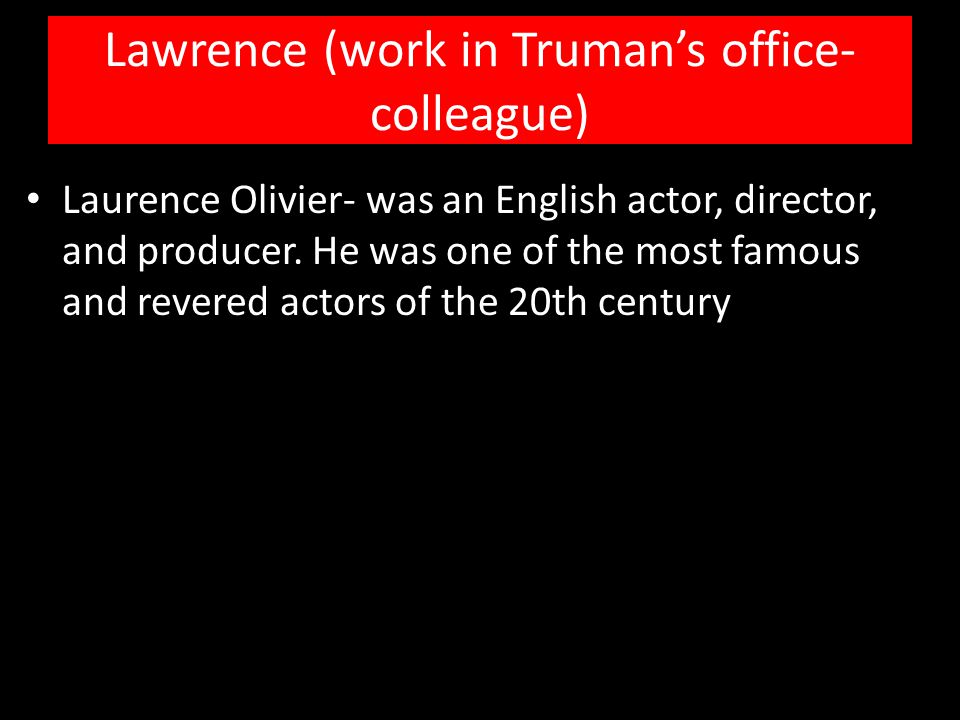Lawrence (work in Truman's office- colleague) Laurence Olivier- was an English actor, director, and producer. He was one of the most famous and revere
