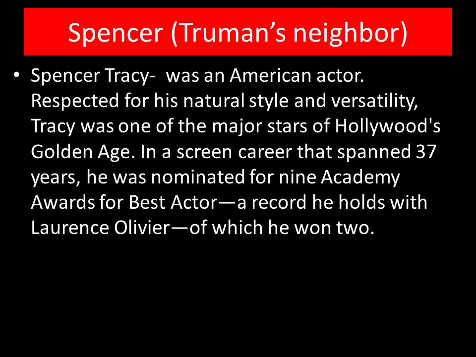 Spencer (Truman's neighbor) Spencer Tracy- was an American actor.