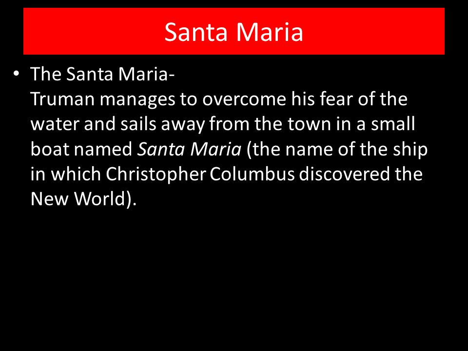 Santa Maria The Santa Maria- Truman manages to overcome his fear of the water and sails away from the town in a small boat named Santa Maria (the name of the ship in which Christopher Columbus discovered the New World).