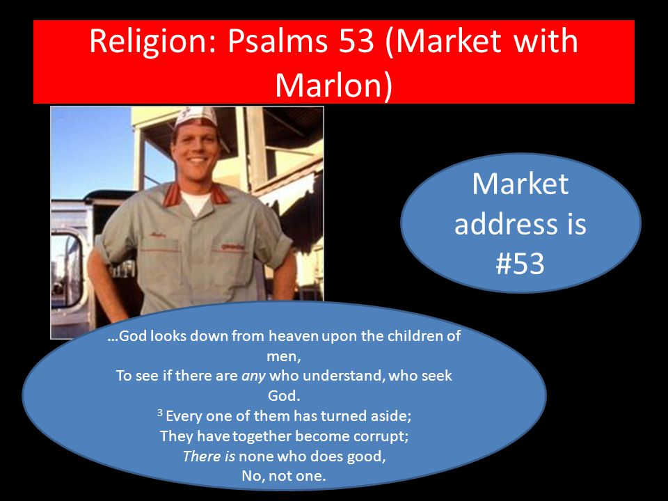 Religion: Psalms 53 (Market with Marlon) …God looks down from heaven upon the children of men, To see if there are any who understand, who seek God.