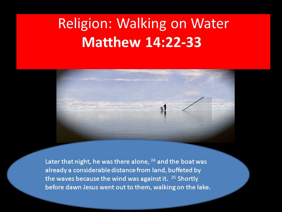 Religion: Walking on Water Matthew 14:22-33 Later that night, he was there alone, 24 and the boat was already a considerable distance from land, buffeted by the waves because the wind was against it.