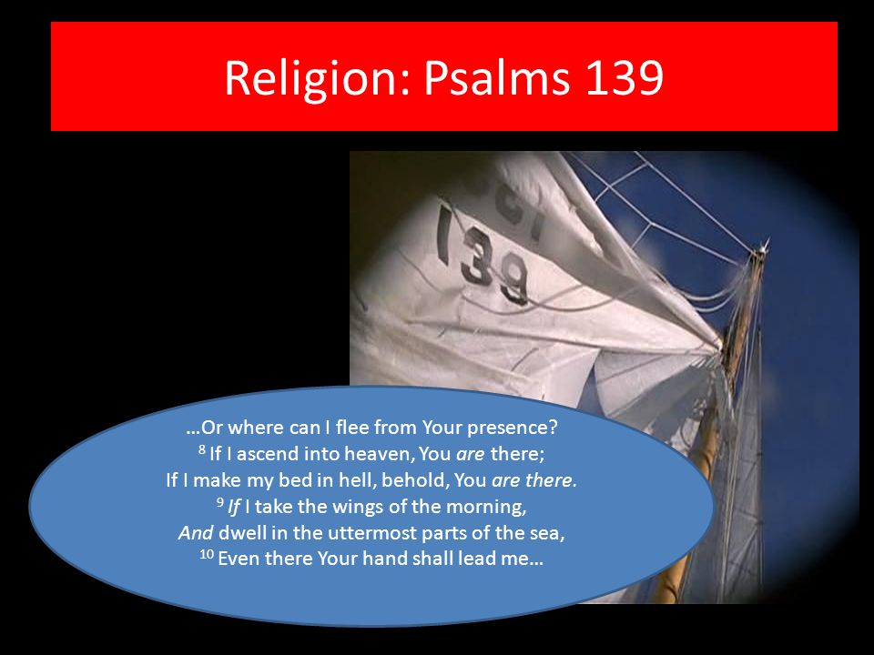 Religion: Psalms 139 …Or where can I flee from Your presence? 8 If I ascend into heaven, You are there; If I make my bed in hell, behold, You are ther